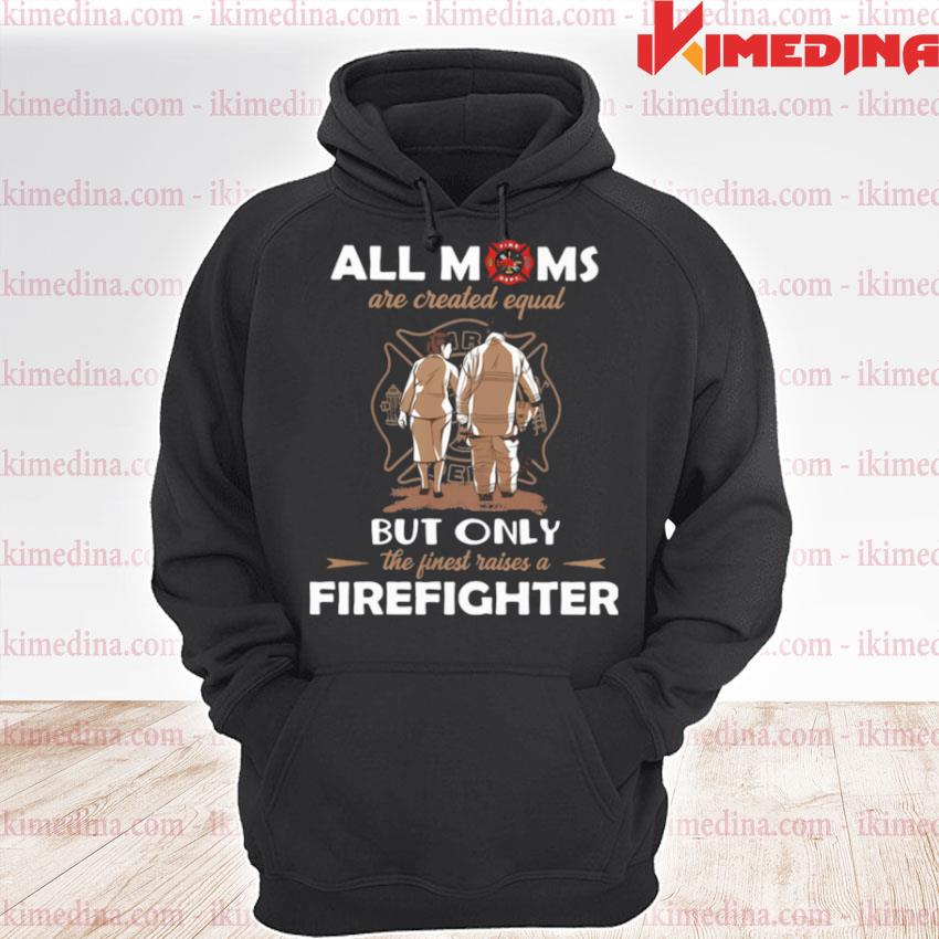 All Moms Are Created Equal But Only The Finest Raise A Firefighter s premium hoodie