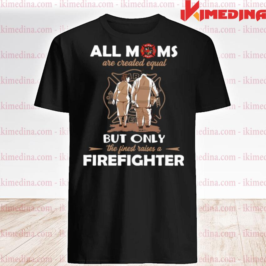 All Moms Are Created Equal But Only The Finest Raise A Firefighter shirt