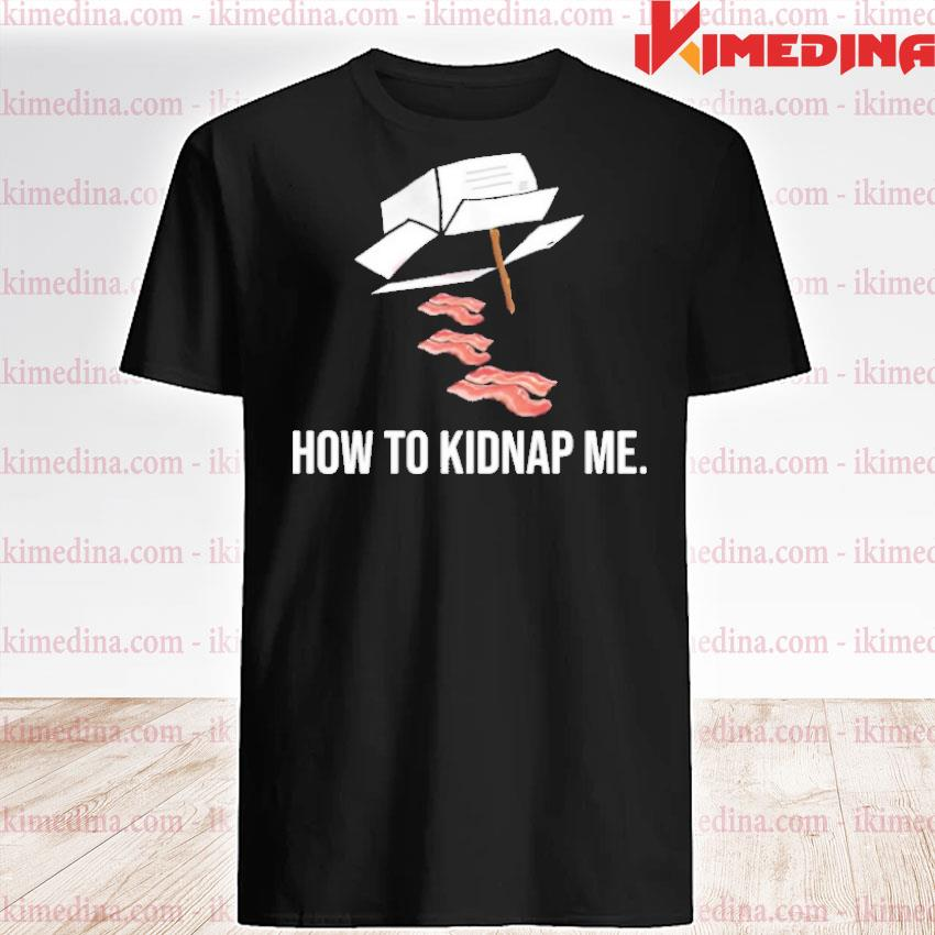 Official bacon how to kidnap me shirt