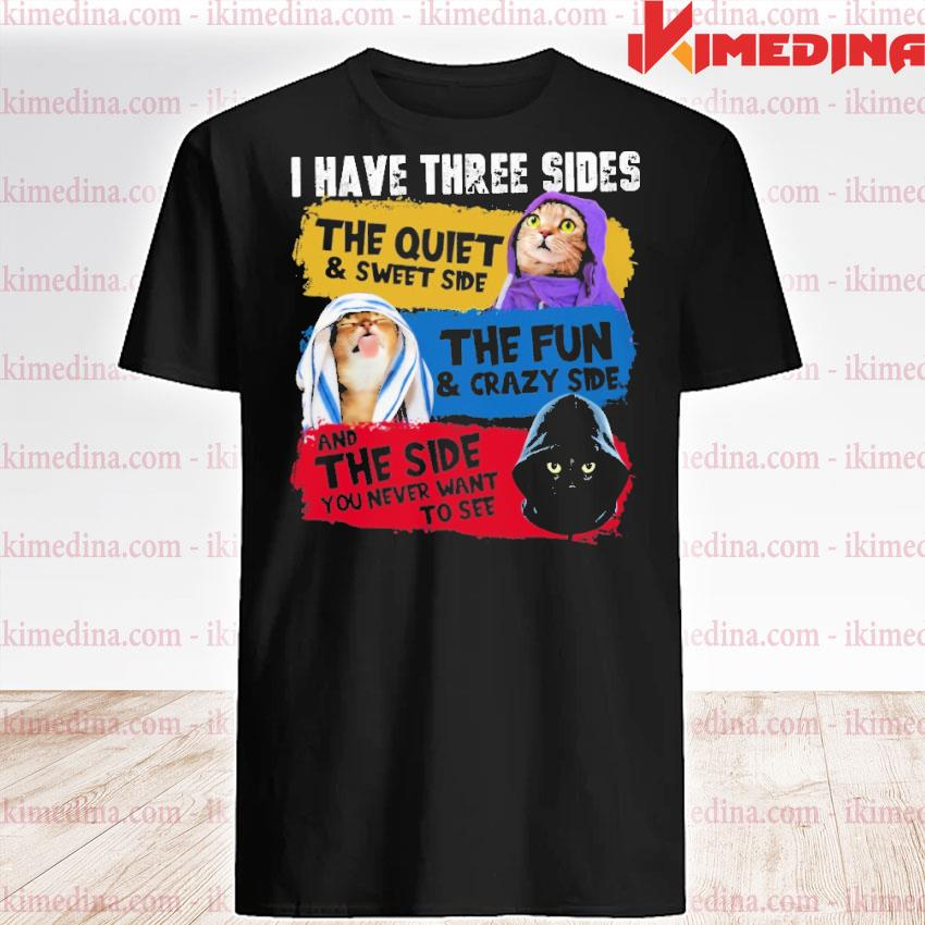Official cats i have three sides the quiet and sweet side the fun and crazy side and the side you never want to see shirt