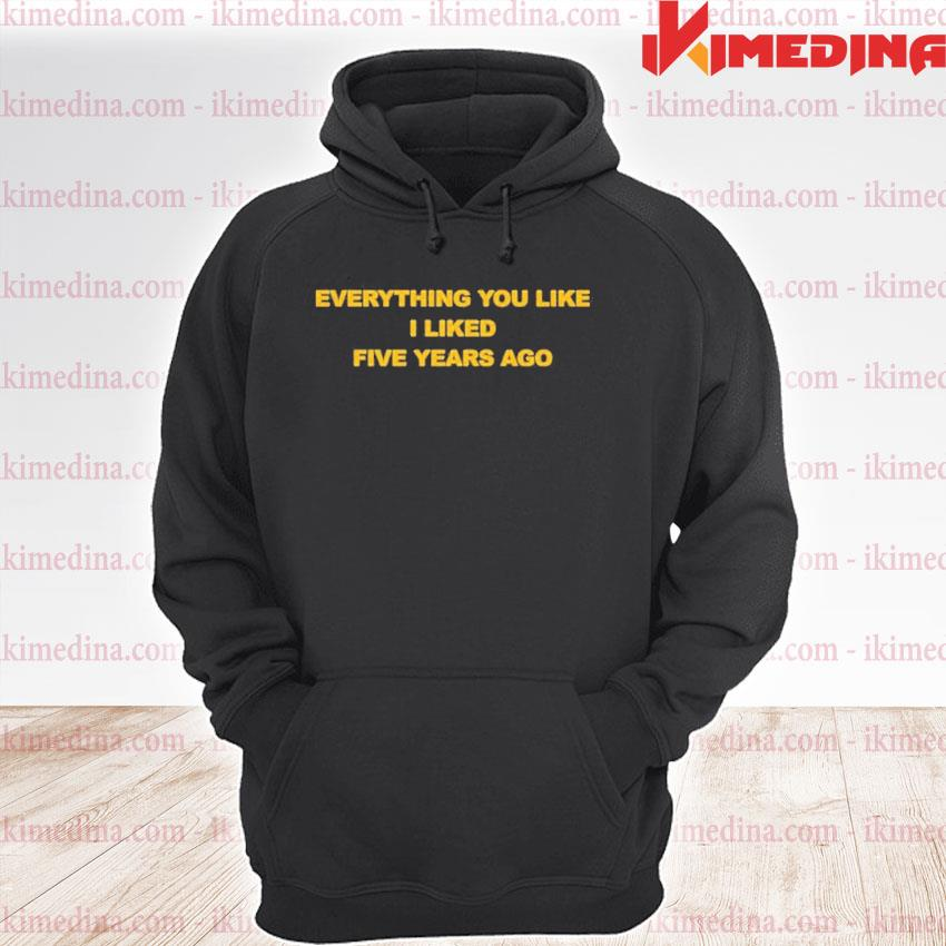 Official everything you like i liked five years ago premium hoodie