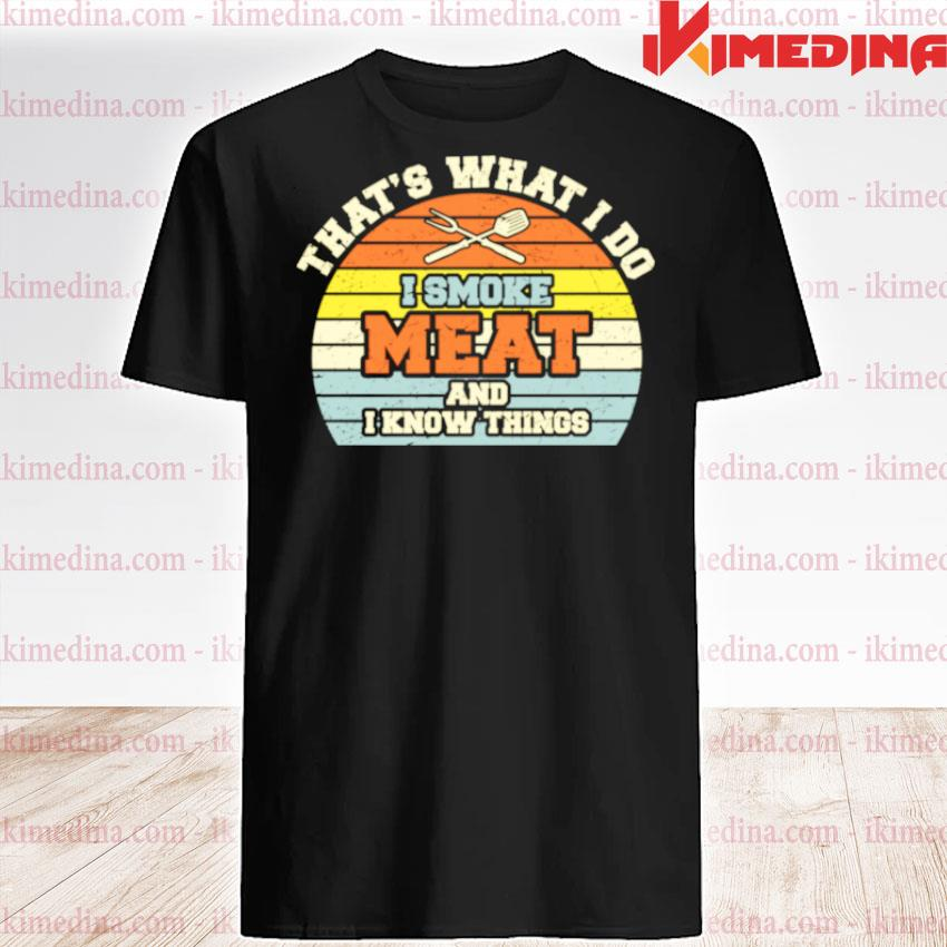 Official i smoke meat and i know things bbq smoker smoking meat shirt