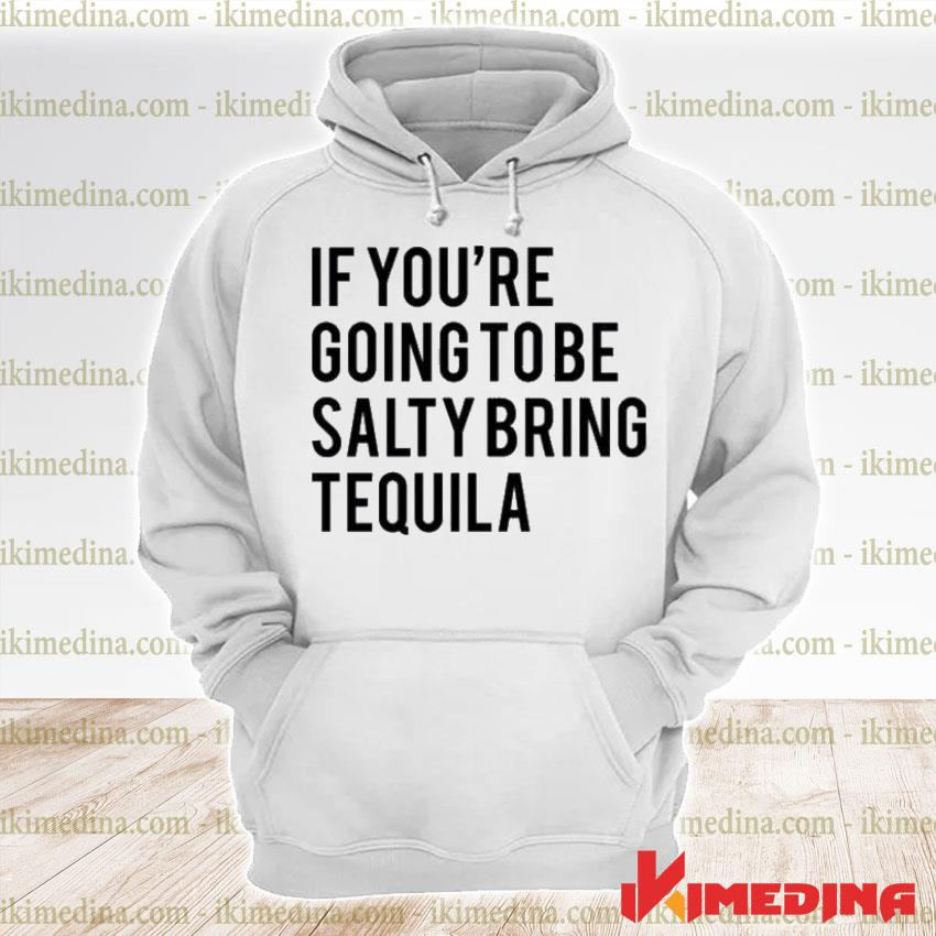 Official if you're going to be salty bring tequila premium hoodie