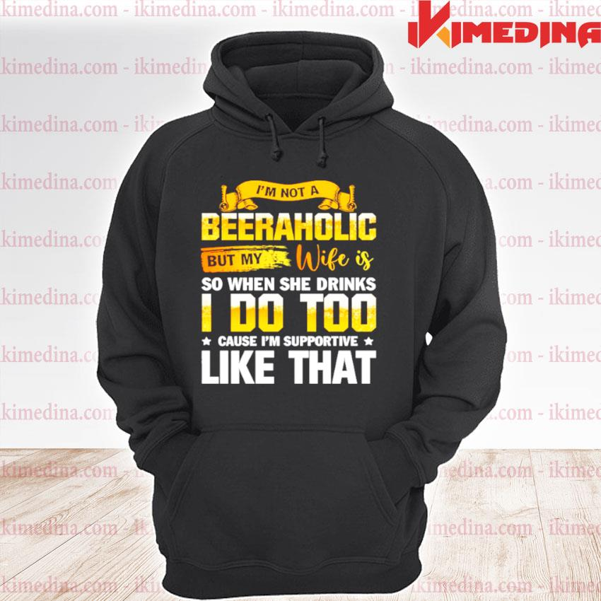 Official im not a beeraholic but my wife is so when she drink i do too premium hoodie