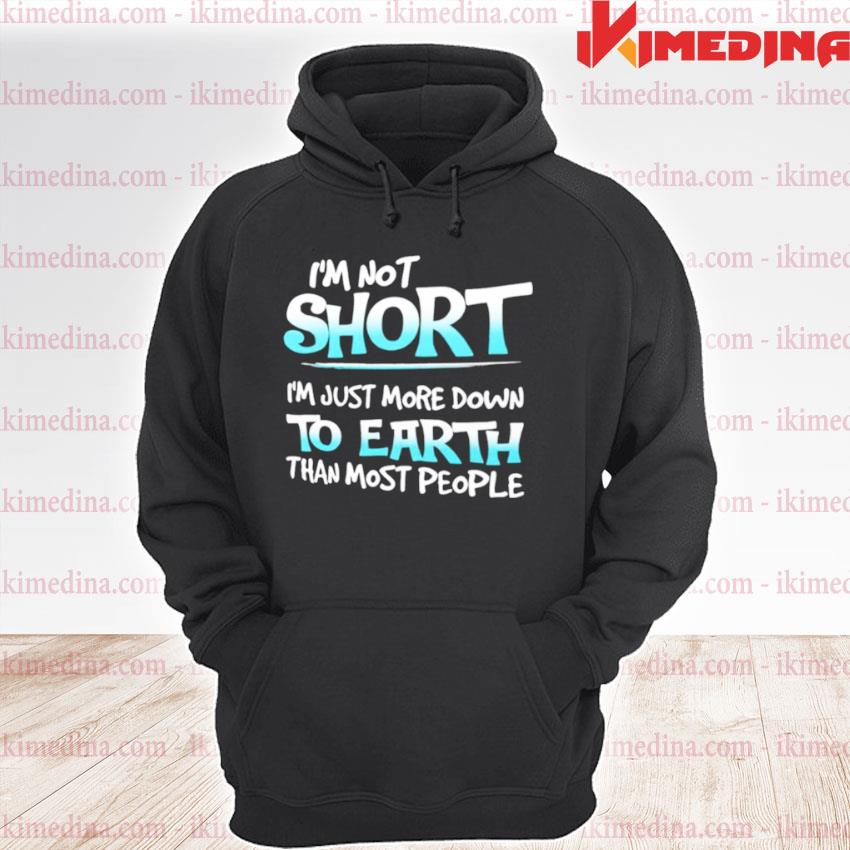 Official im not short im just more down to earth than most people premium hoodie