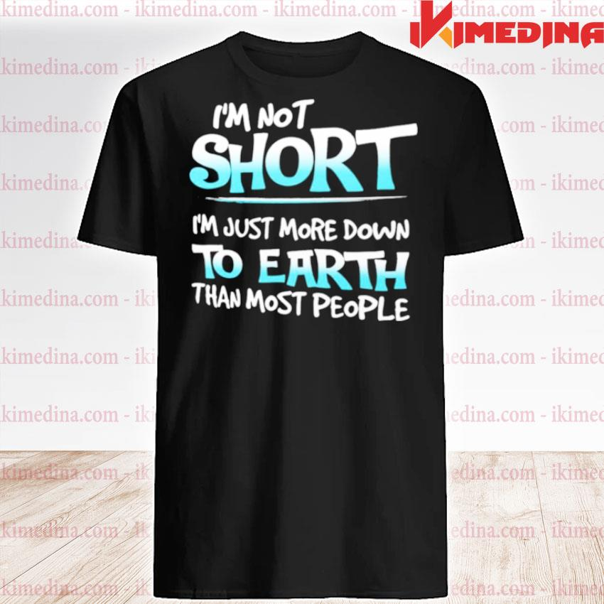 Official im not short im just more down to earth than most people shirt