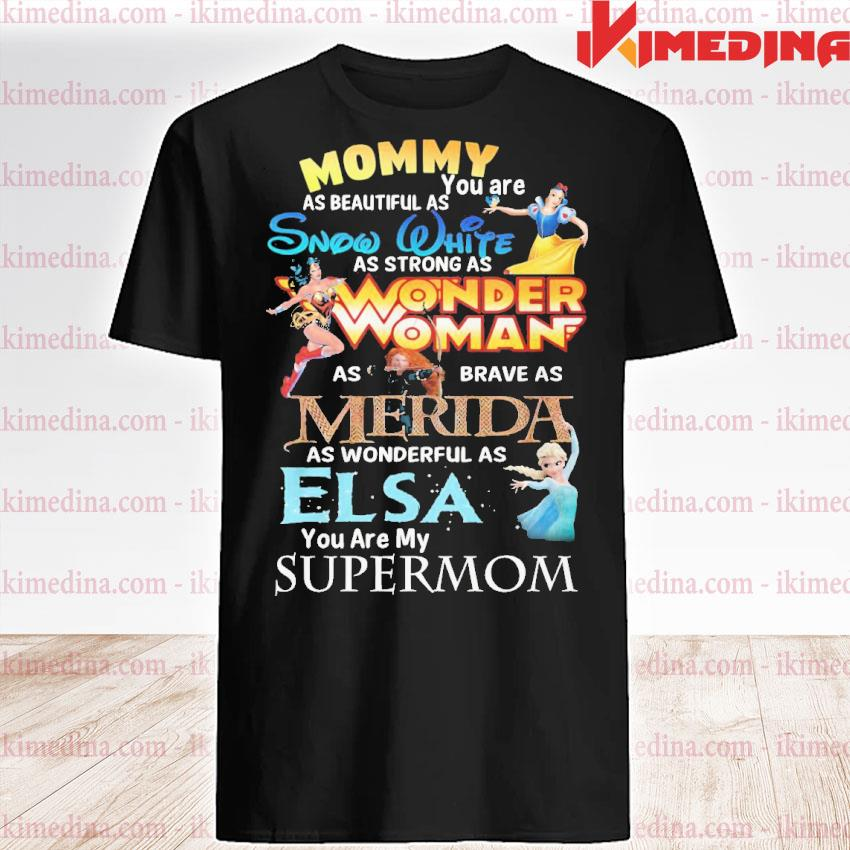 Official mommy you are as beautiful as snow white wonder woman merida elsa shirt