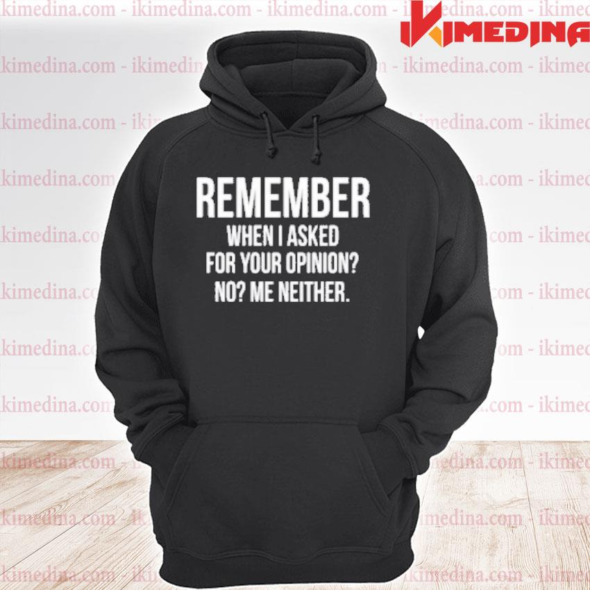 Official remember when i asked for your opinion no me neither premium hoodie
