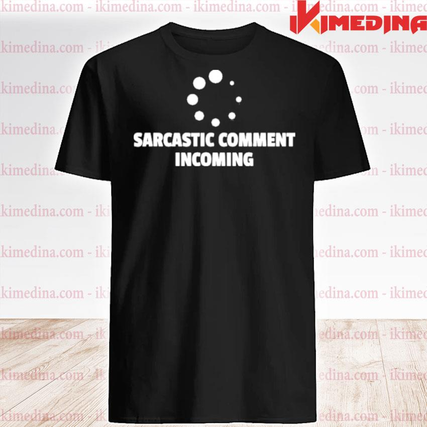 Official sarcastic comment incoming loading irony shirt