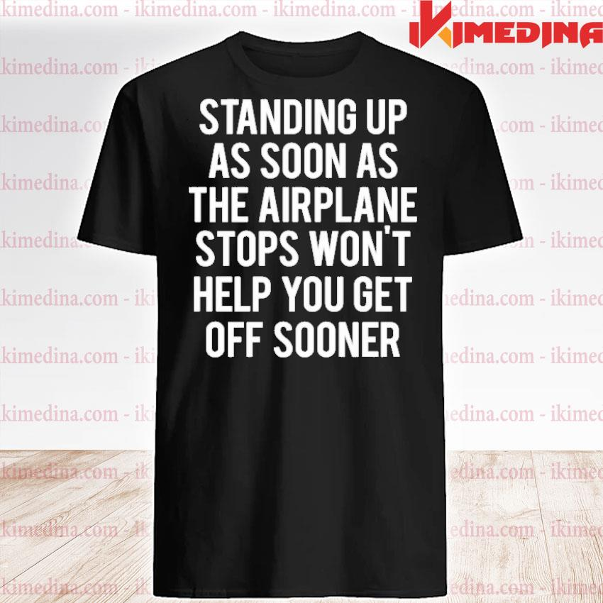 Official standing up as soon the airplane stops won't help you get off sooner shirt