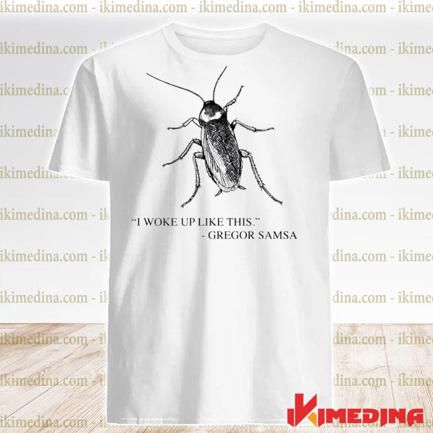 Cockroach I woke up like this gregor samsa shirt