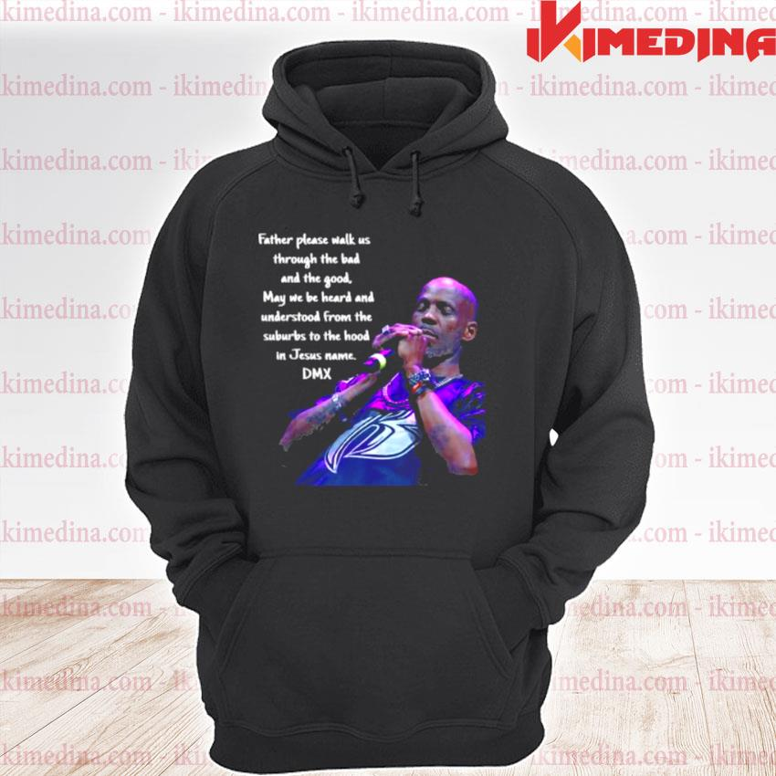 Father Please Walk Us Through The Bad And The Good May We Be Heard And Understood From The Suburds To The in Jesus name DMX Shirt premium hoodie