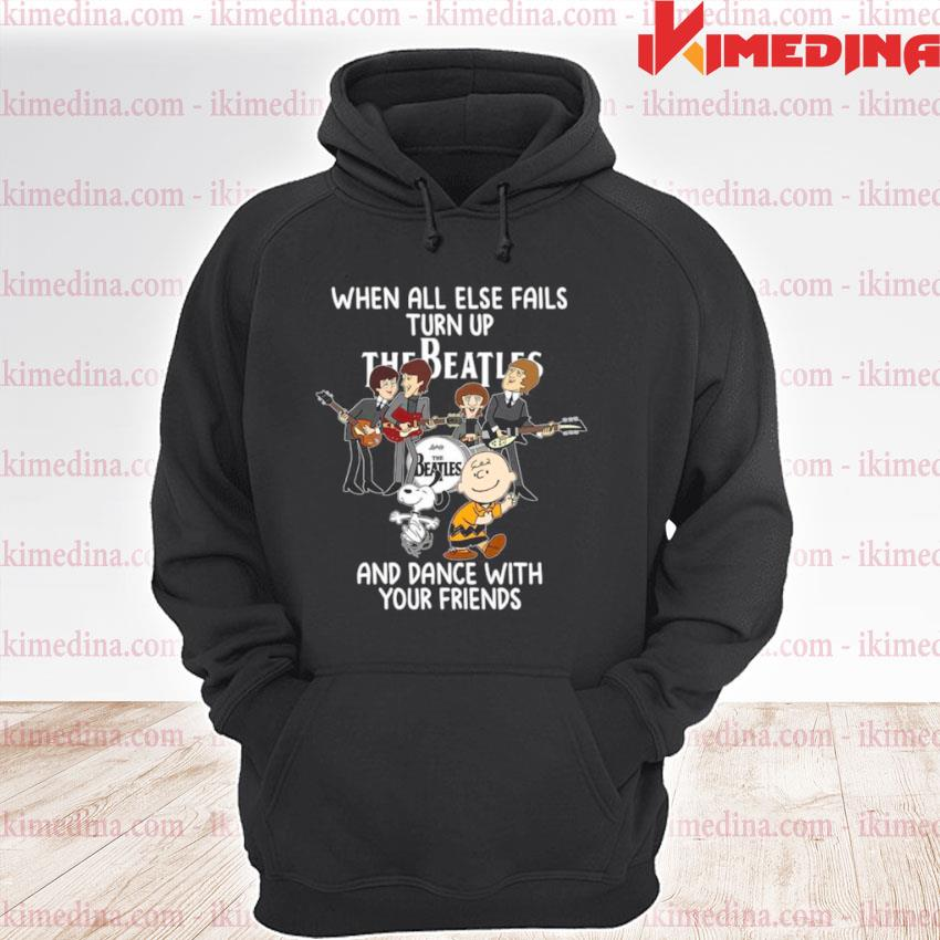 Then All Else Fails Turn Up The Beatles And Snoopy Charlie Browns Dance With Your Friends premium hoodie