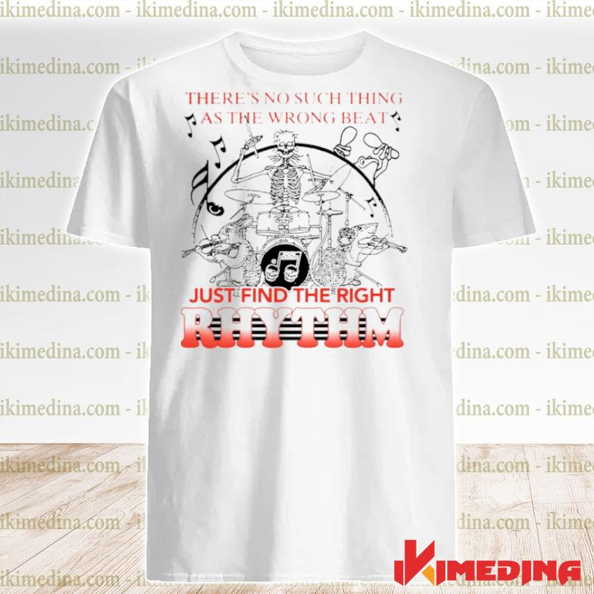 Theres No Such Thing As The Wrong Beat Just Find The Right Rhythm shirt