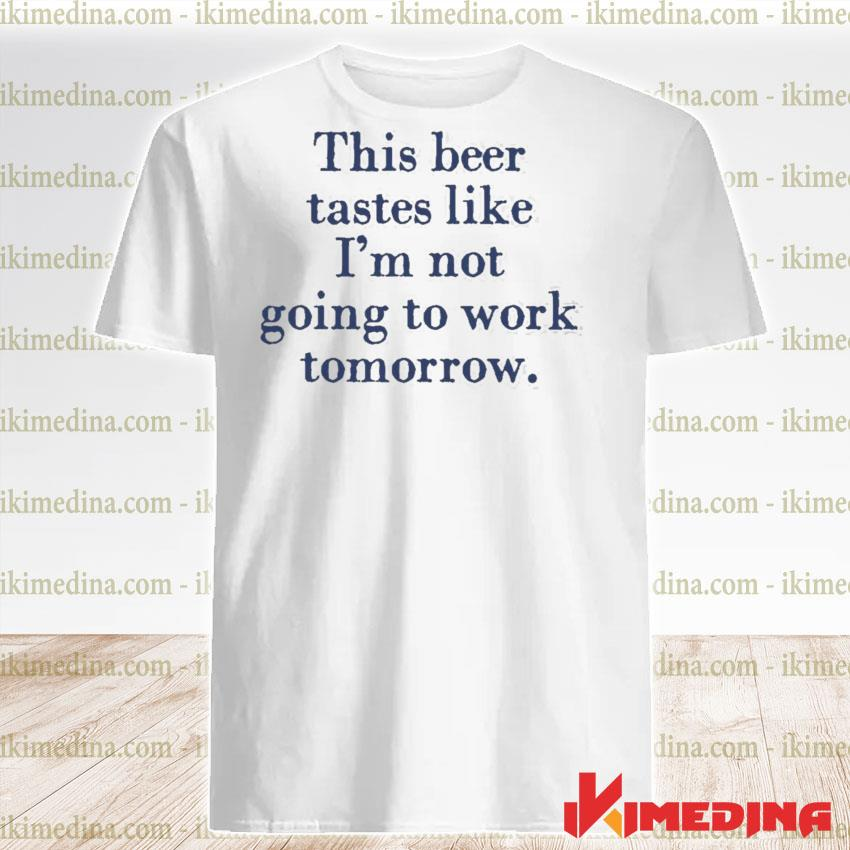 This beer tastes like im not going to work tomorrow shirt