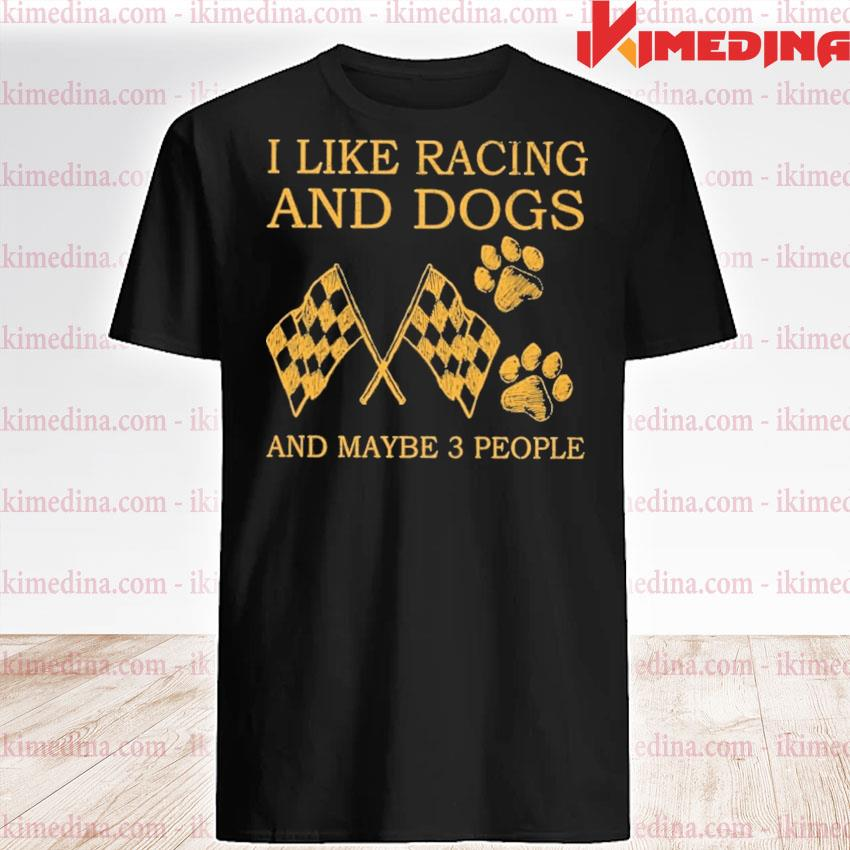 Official I Like Racing And Dogs And Maybe Three People Shirt