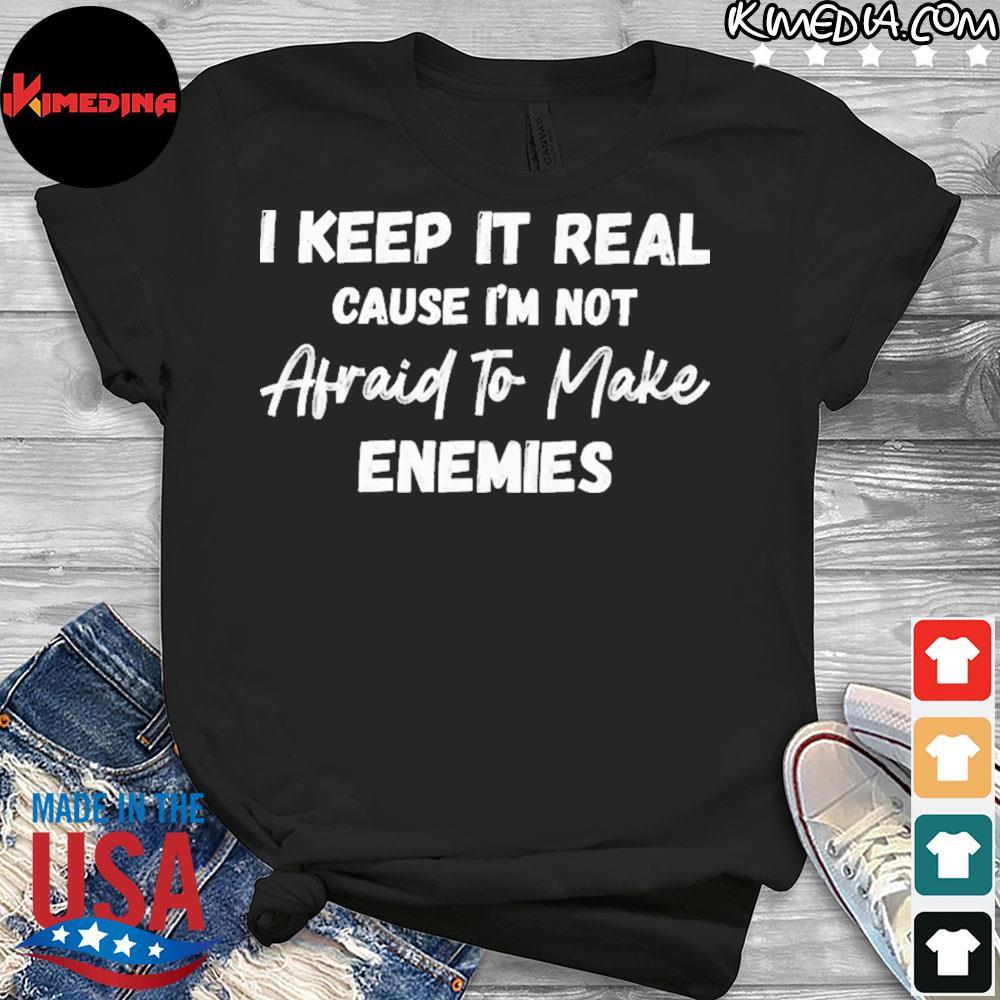 I keep it real cause i'm not afraid to make enemies shirt