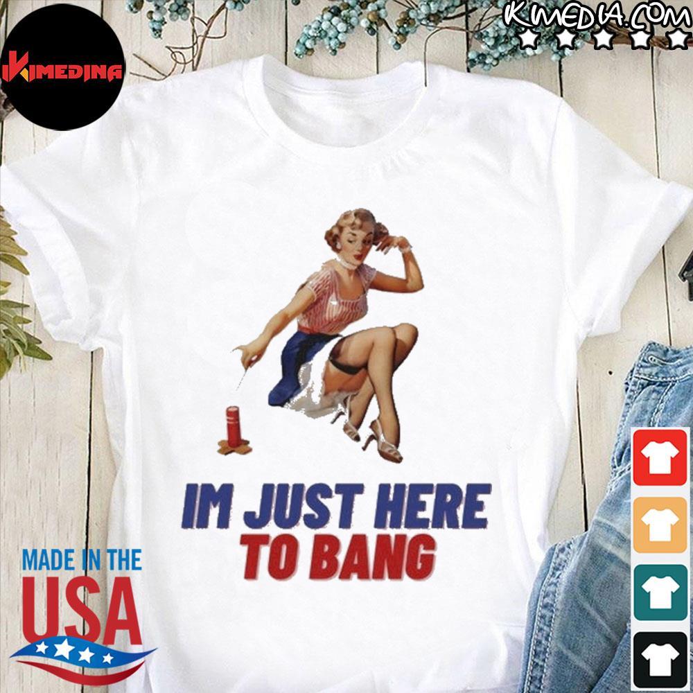 I'm just here to bang shirt
