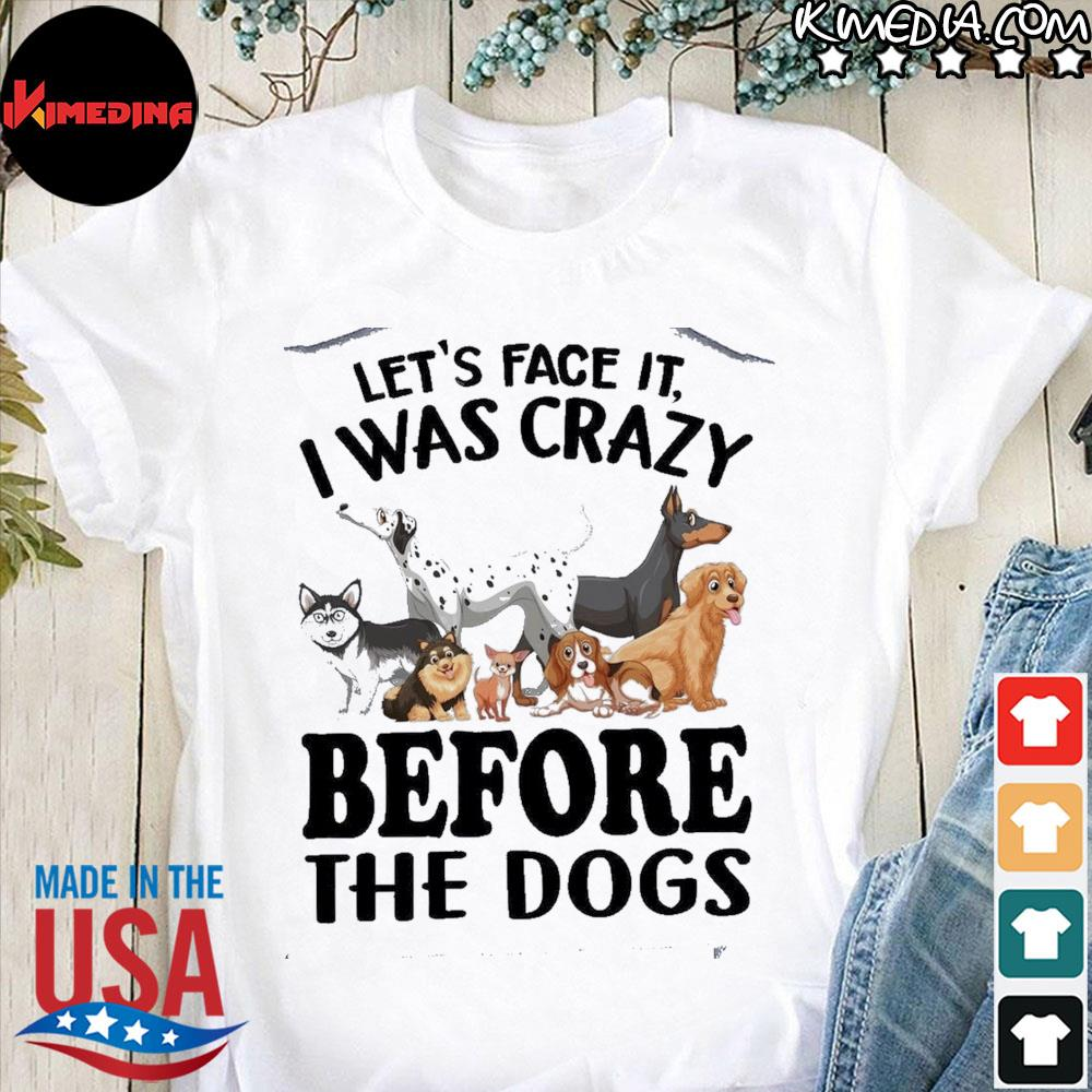 Let's Face It I Was Crazy Before The Dogs shirt