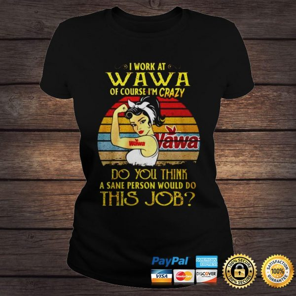 Strong girl I work at Wava of course Im crazy Do you think a sane person would do this job shirt Classic Ladies Tee