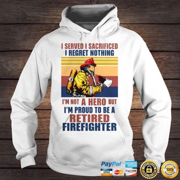I Served I Sacrificed I Regret Nothing Im Not Hero Retired Firefighter TShirt Hoodie