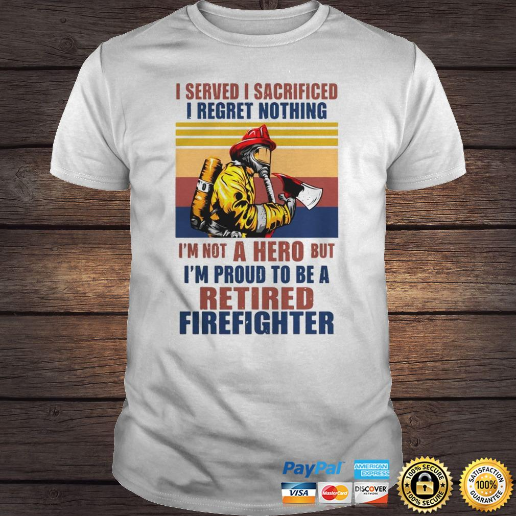 I Served I Sacrificed I Regret Nothing Im Not Hero Retired Firefighter TShirt Shirt
