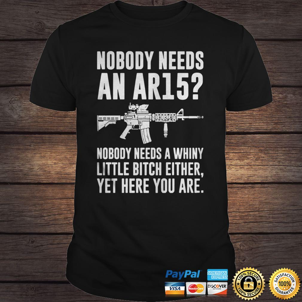 Nobody Needs An Ar15 Nobody Needs A Whiny Little Bitch Either Shirt Shirt