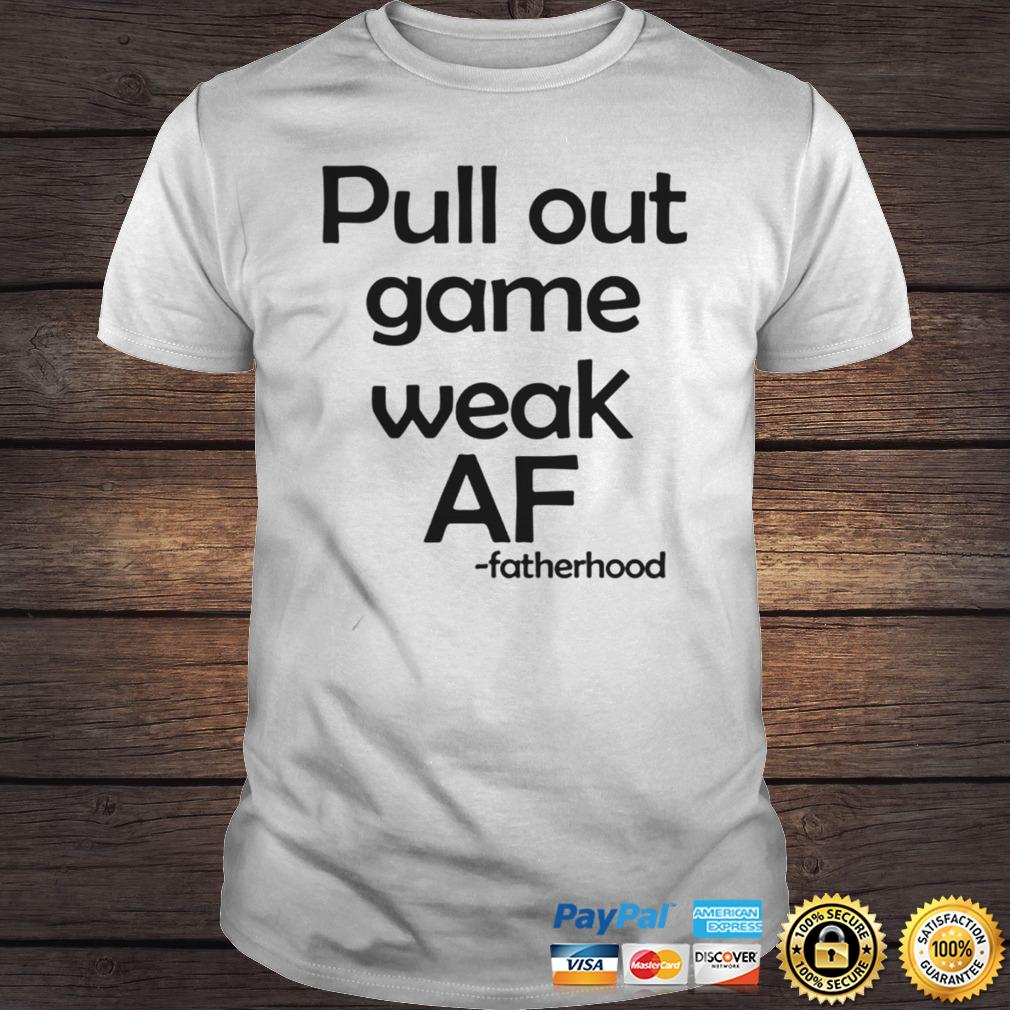 Pull out game weak af fatherhood shirt Shirt