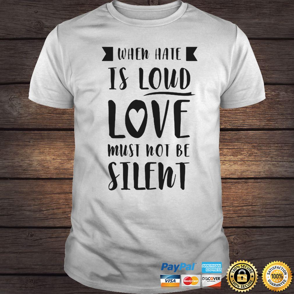 When Have Is Loud Love Must Not Be Silent Shirt Shirt