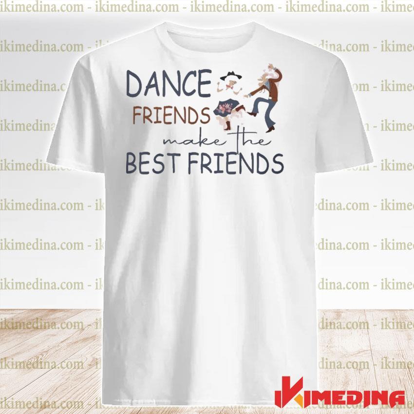 Funny Dance Friends make the Best Friends shirt