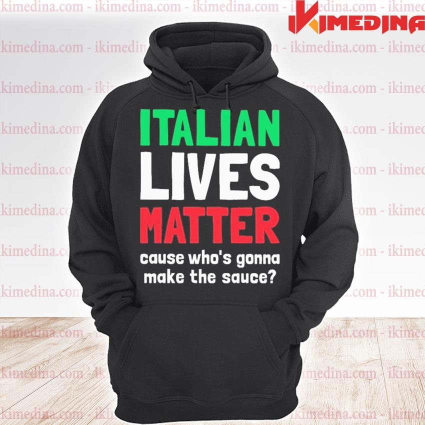Italian Lives Matter cause who's gonna make the sauce s premium hoodie