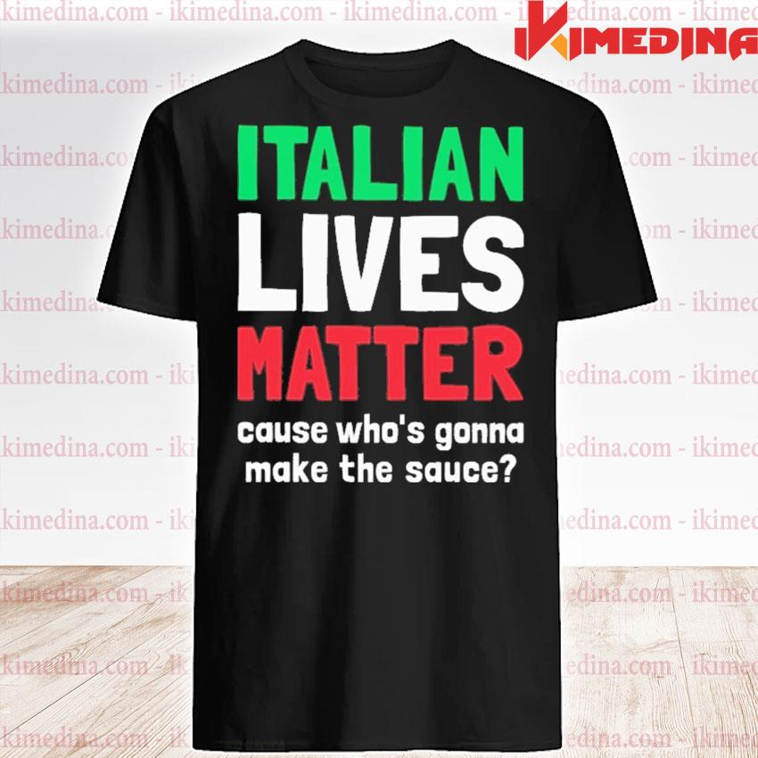 Italian Lives Matter cause who's gonna make the sauce shirt