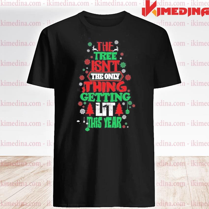 The Tree Isn't the only thing getting lit this year merry Christmas shirt