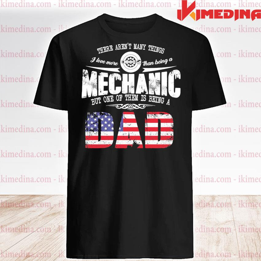 There aren't many things Mechanic but one them Is being a Dad shirt