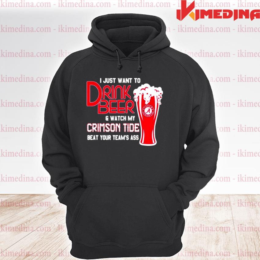 Official i just want to drink beer and watch my crimson tide beat your team's ass alabama team football s premium hoodie