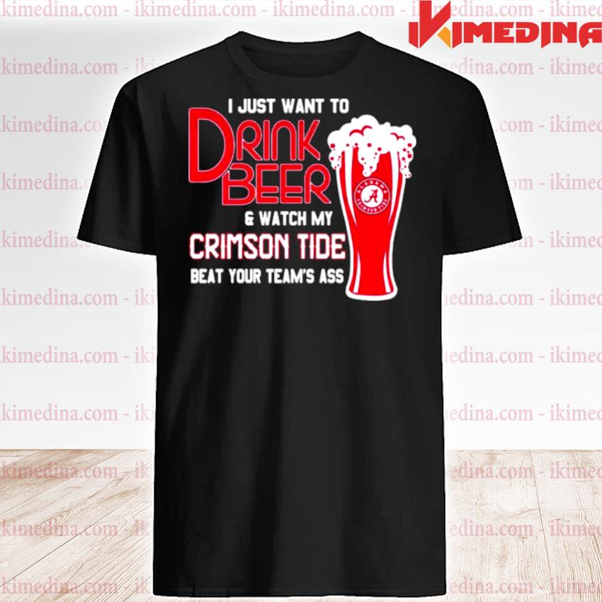 Official i just want to drink beer and watch my crimson tide beat your team's ass alabama team football shirt