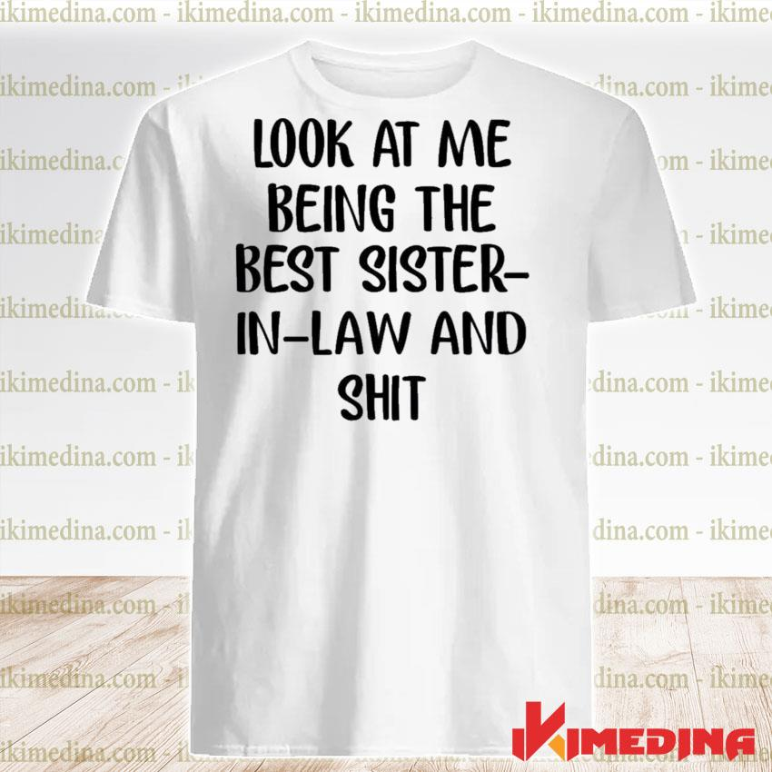 Official look at me being the best sister in law and shit shirt