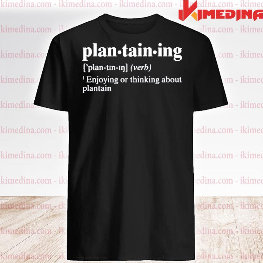 Official plantaining definition enjoying or thinking about plantain shirt