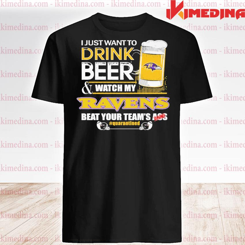 Official baltimore ravens i just want to drink beer and watch my ravens beat your team's ass shirt