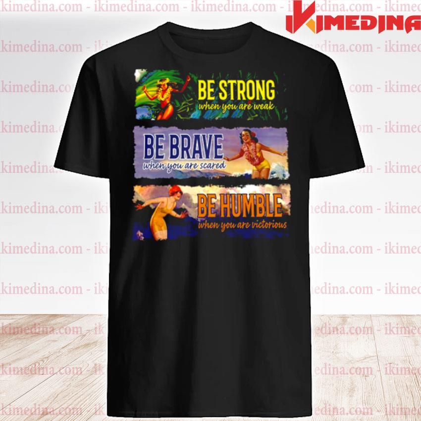 Official be strong when you are weak be brave be humble shirt