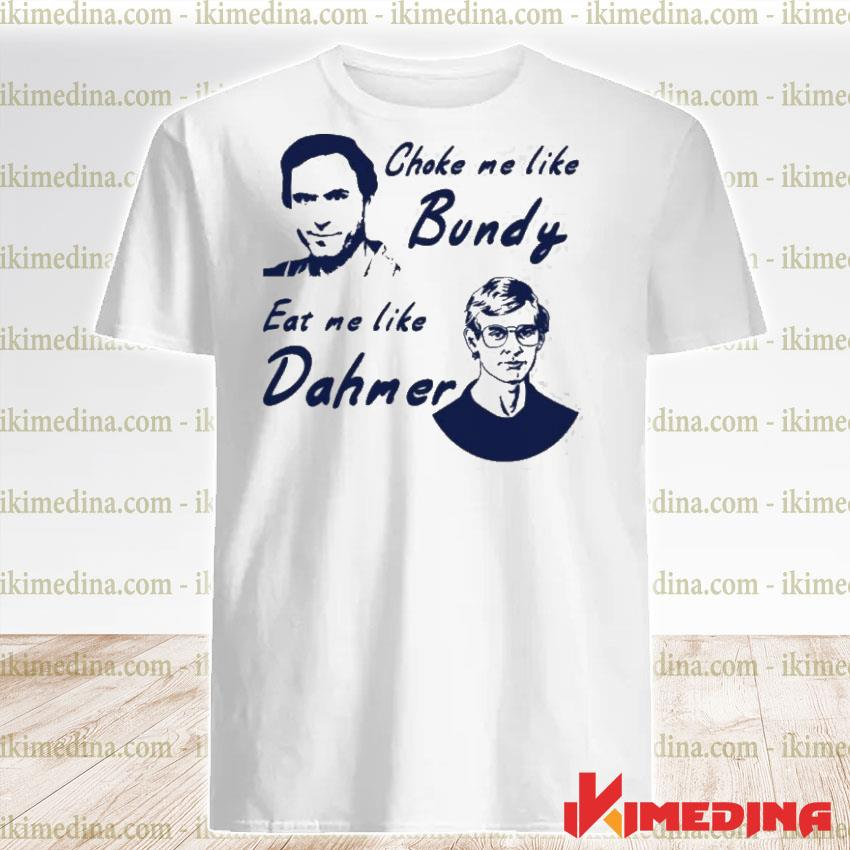 Official choke me like bundy eat me like dahmer shirt