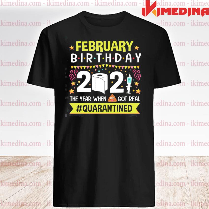 Official february birthday 2021 the year when got real #quarantined shirt