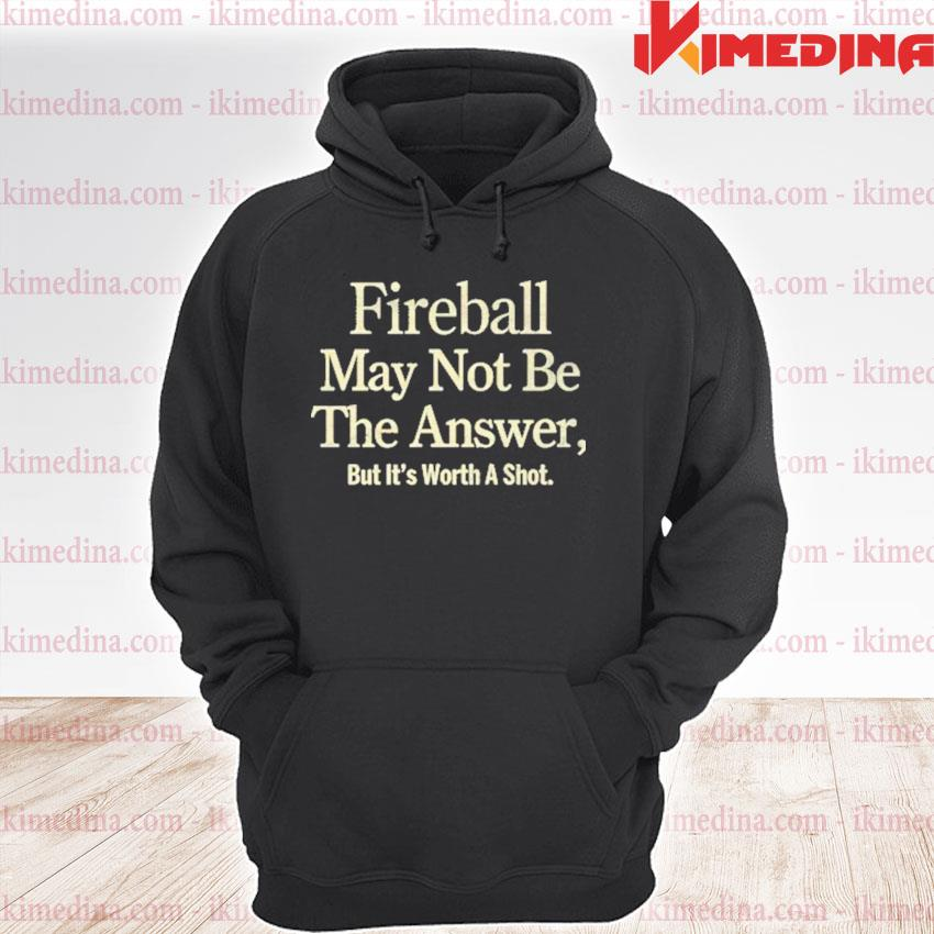 Official fireball may not be the answer but it worth a shot s premium hoodie