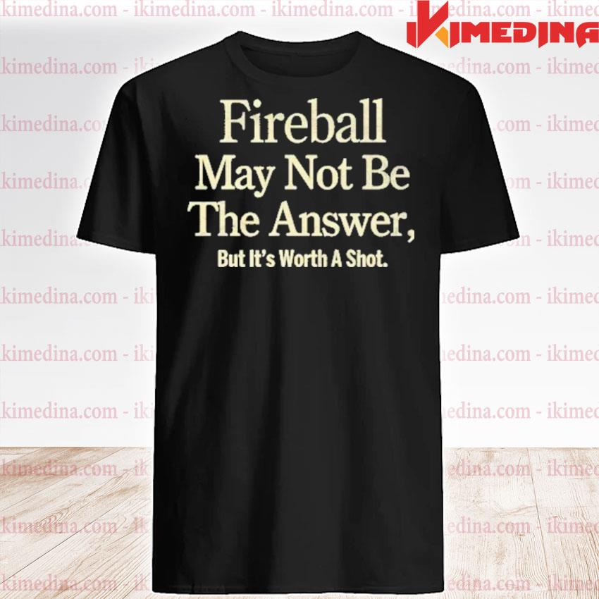 Official fireball may not be the answer but it worth a shot shirt