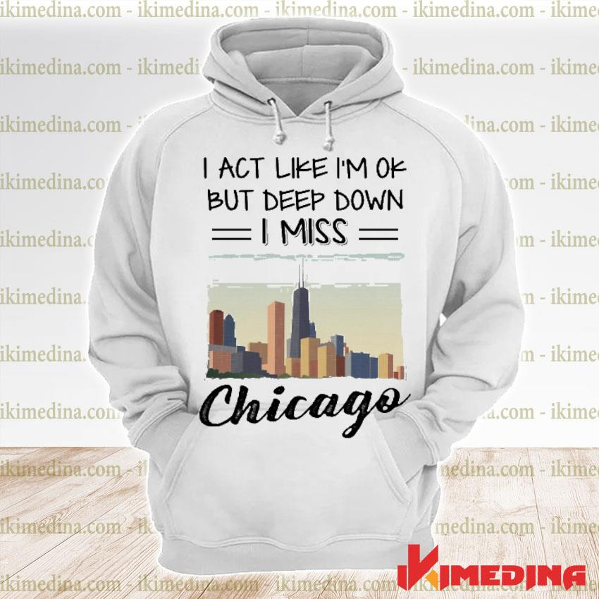 Official i act like i'm ok but deep down i miss chicago s premium hoodie