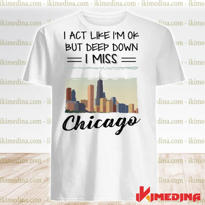 Official i act like i'm ok but deep down i miss chicago shirt