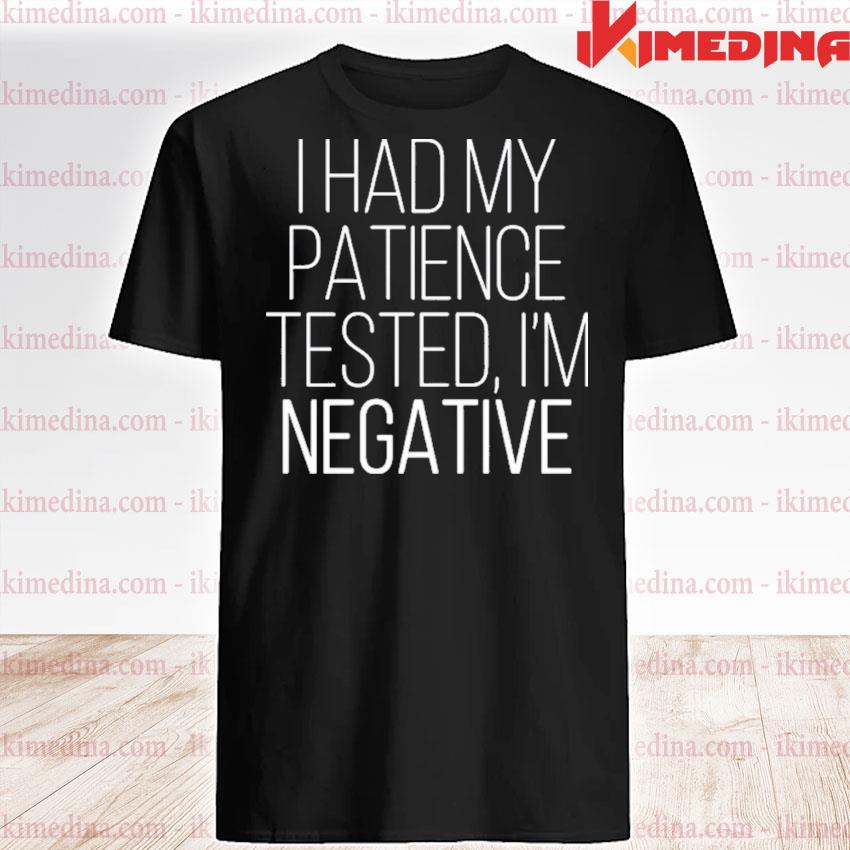 Official i had my patience tested i'm negative 2021 shirt