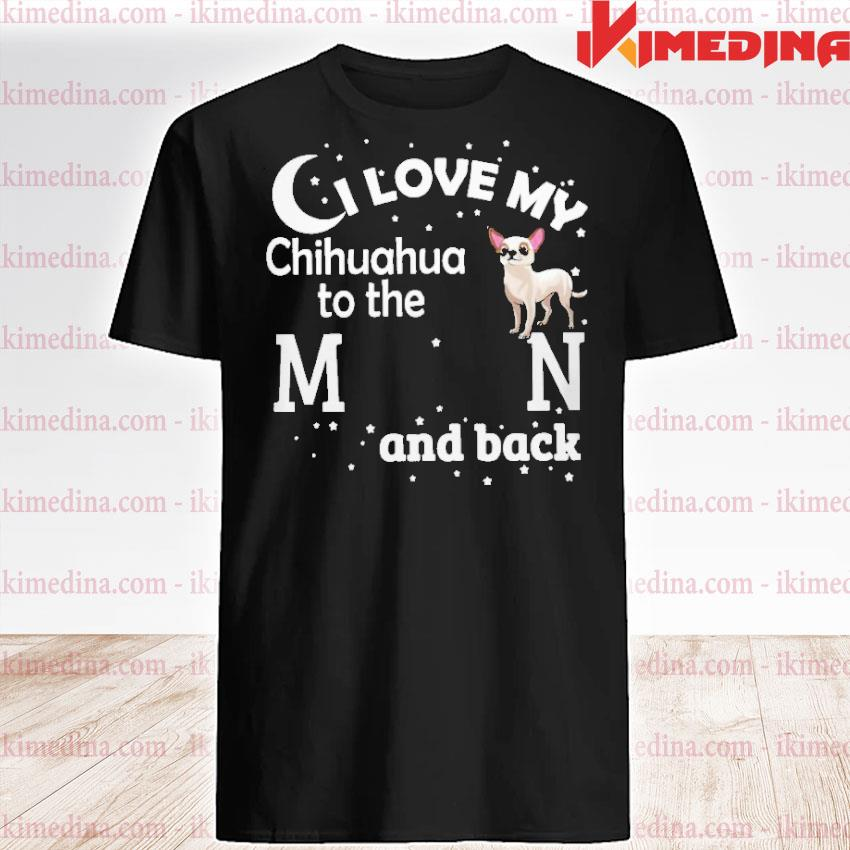 Official i love my chihuahua to the moon and back shirt