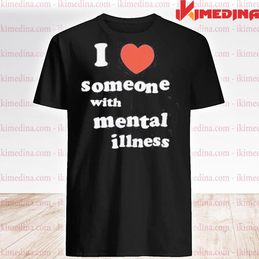 Official i love someone with mental illness tee shirt