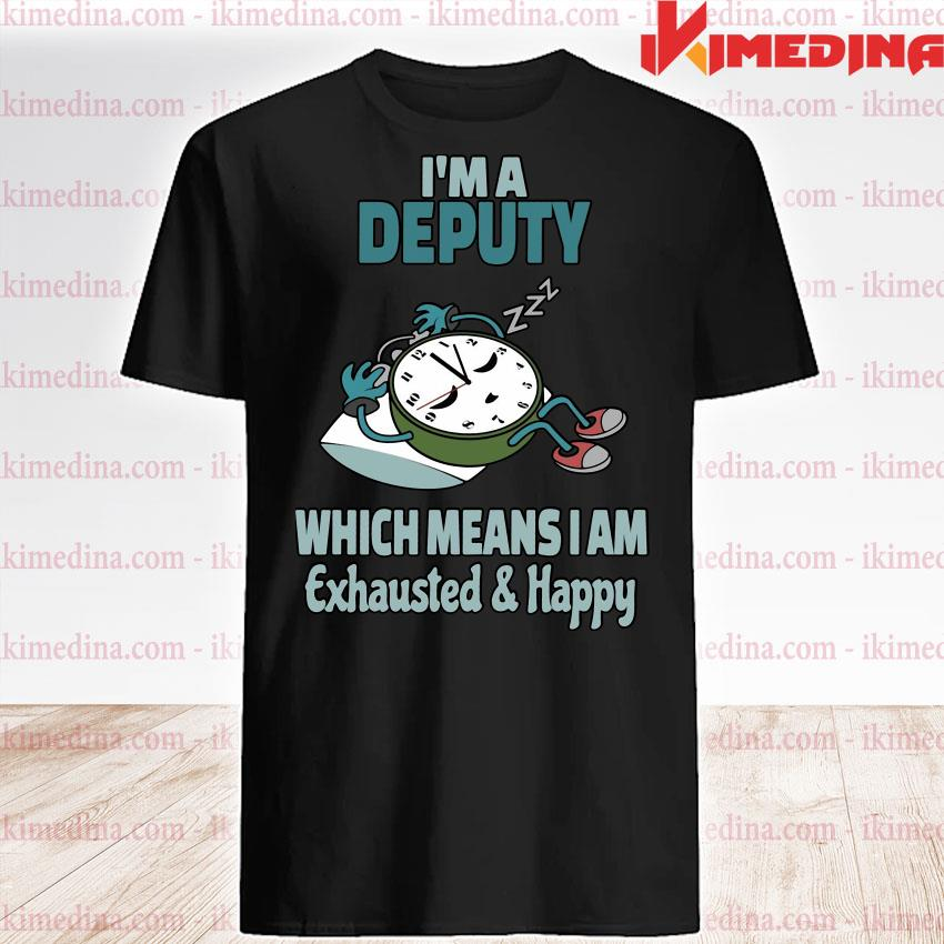Official i'm a deputy which means i am tired busy exhausted and happy shirt
